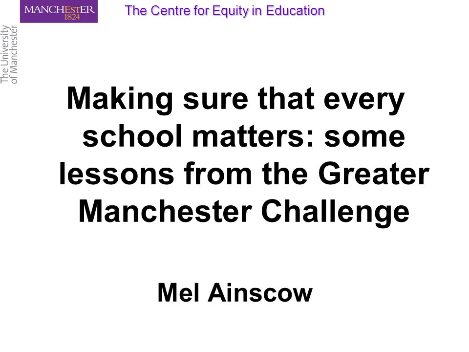 Making sure that every school matters: some lessons from the Greater Manchester Challenge Mel Ainscow The Centre for Equity in Education