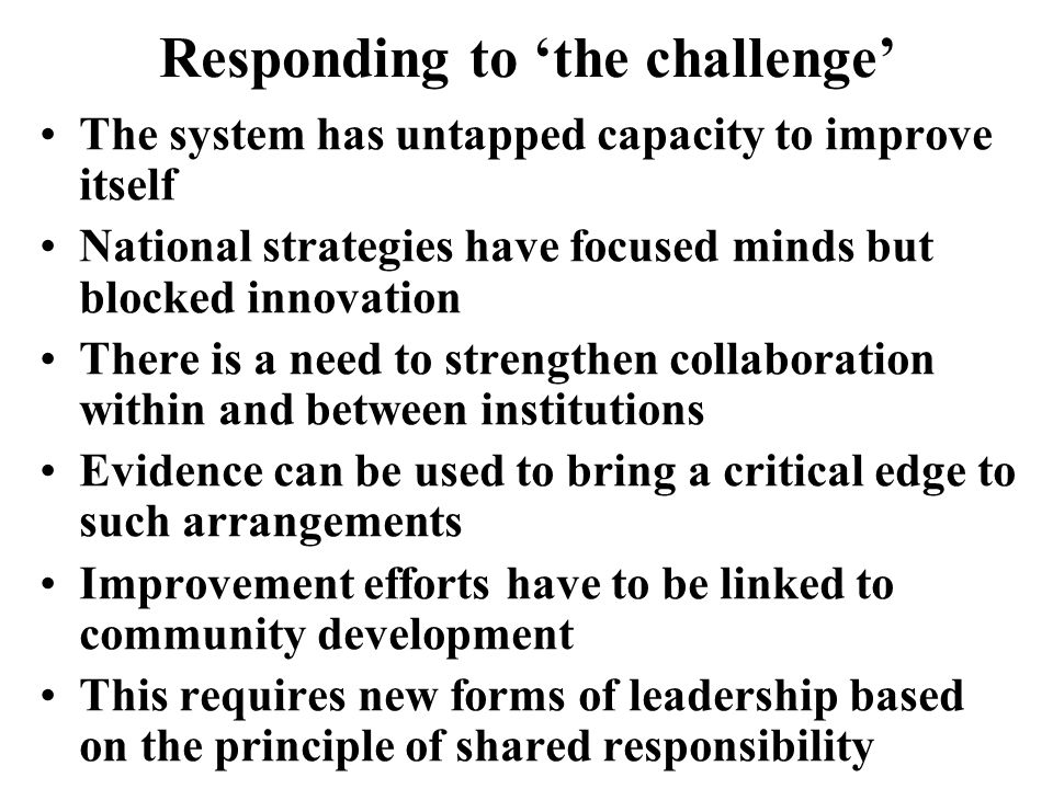Responding to the challenge The system has untapped capacity to improve itself National strategies have focused minds but blocked innovation There is a need to strengthen collaboration within and between institutions Evidence can be used to bring a critical edge to such arrangements Improvement efforts have to be linked to community development This requires new forms of leadership based on the principle of shared responsibility