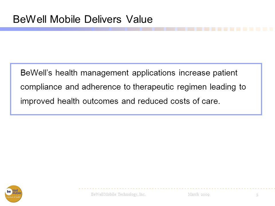 BeWell Mobile Technology, Inc. March 20092 History - BeWell Mobile Incorporated in 2004 Healthcare, software, behavioral science and telecom experienc