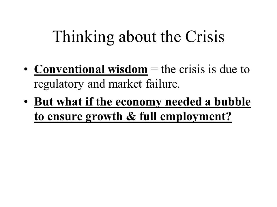 Thinking about the Crisis Conventional wisdom = the crisis is due to regulatory and market failure.