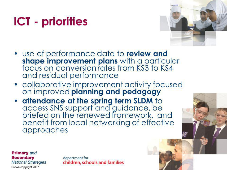 ICT - priorities use of performance data to review and shape improvement plans with a particular focus on conversion rates from KS3 to KS4 and residual performance collaborative improvement activity focused on improved planning and pedagogy attendance at the spring term SLDM to access SNS support and guidance, be briefed on the renewed framework, and benefit from local networking of effective approaches