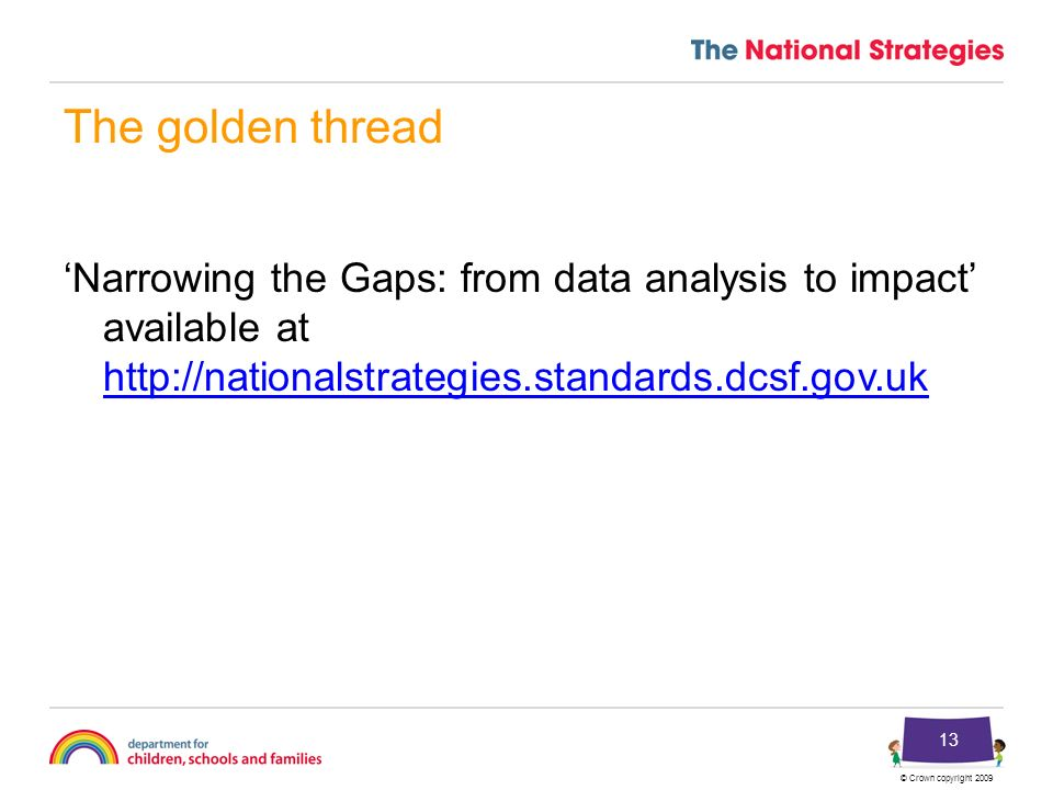 © Crown copyright 2009 13 The golden thread Narrowing the Gaps: from data analysis to impact available at http://nationalstrategies.standards.dcsf.gov.uk http://nationalstrategies.standards.dcsf.gov.uk