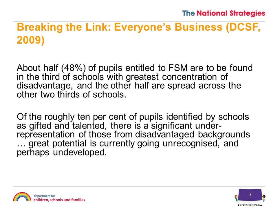 © Crown copyright 2009 7 Breaking the Link: Everyones Business (DCSF, 2009) About half (48%) of pupils entitled to FSM are to be found in the third of schools with greatest concentration of disadvantage, and the other half are spread across the other two thirds of schools.