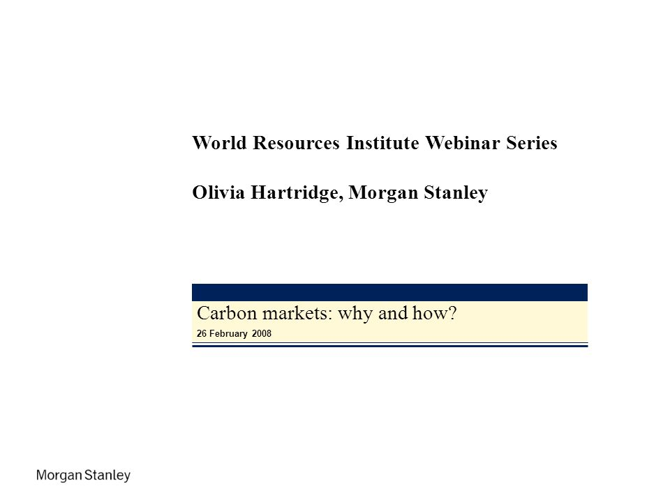 Carbon markets: why and how? 26 February 2008 World Resources Institute Webinar Series Olivia Hartridge, Morgan Stanley