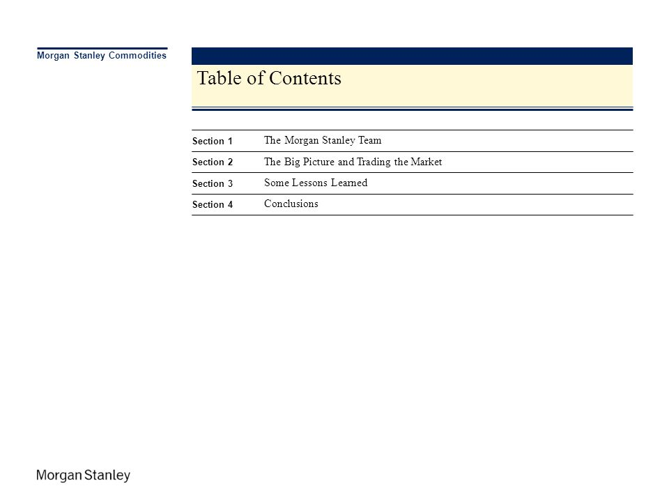 C:\Documents and Settings\khatsave\Desktop\Olivia.ppt\A2XP\03 APR 2007\3:16 PM\2 Table of Contents Morgan Stanley Commodities Section 1 The Morgan Sta