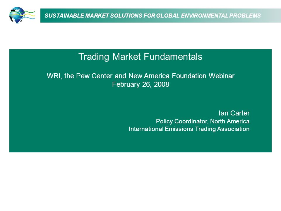 SUSTAINABLE MARKET SOLUTIONS FOR GLOBAL ENVIRONMENTAL PROBLEMS Trading Market Fundamentals WRI, the Pew Center and New America Foundation Webinar Febr