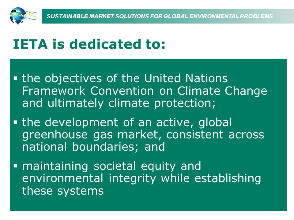 SUSTAINABLE MARKET SOLUTIONS FOR GLOBAL ENVIRONMENTAL PROBLEMS IETA is dedicated to: the objectives of the United Nations Framework Convention on Clim