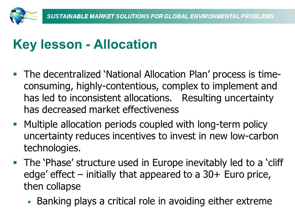 SUSTAINABLE MARKET SOLUTIONS FOR GLOBAL ENVIRONMENTAL PROBLEMS Key lesson - Allocation The decentralized National Allocation Plan process is time- con