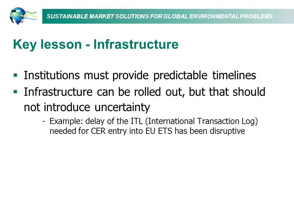SUSTAINABLE MARKET SOLUTIONS FOR GLOBAL ENVIRONMENTAL PROBLEMS Key lesson - Infrastructure Institutions must provide predictable timelines Infrastruct