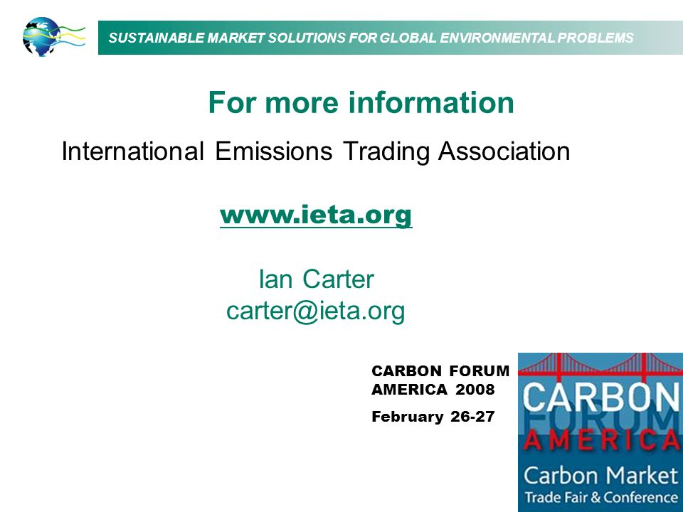 SUSTAINABLE MARKET SOLUTIONS FOR GLOBAL ENVIRONMENTAL PROBLEMS International Emissions Trading Association www.ieta.org Ian Carter carter@ieta.org For