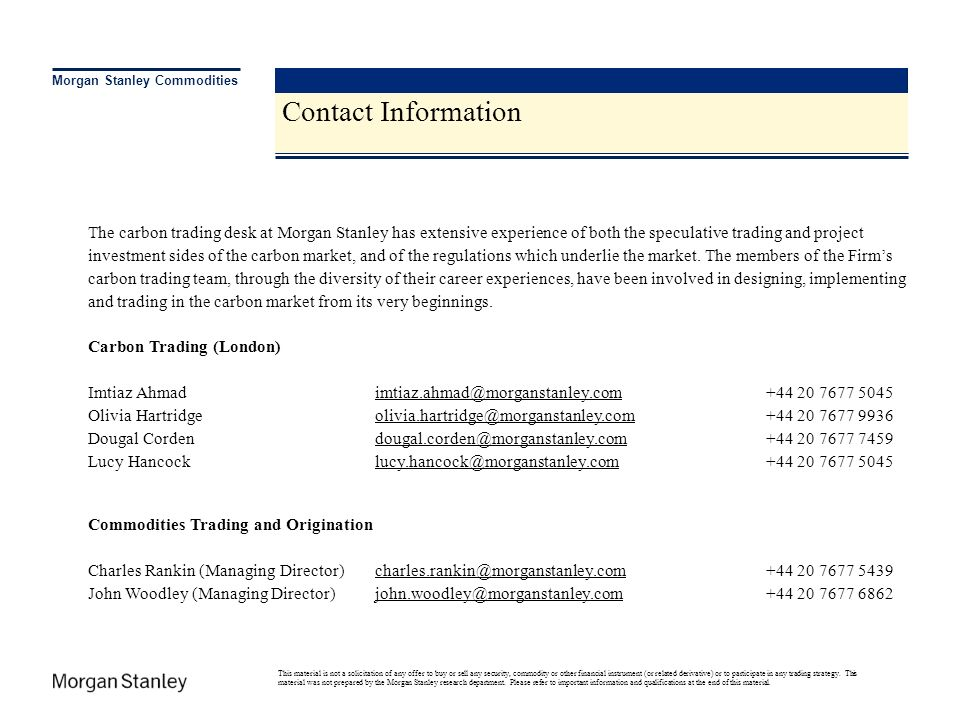 Marketing Contacts & Disclaimer Contact Information Morgan Stanley Commodities The carbon trading desk at Morgan Stanley has extensive experience of b