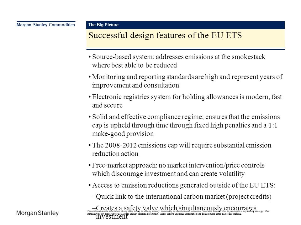 The Big Picture Successful design features of the EU ETS Morgan Stanley Commodities Source-based system: addresses emissions at the smokestack where b