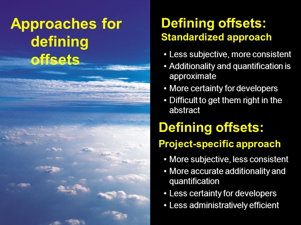 Defining offsets: Standardized approach Less subjective, more consistent Additionality and quantification is approximate More certainty for developers Difficult to get them right in the abstract Defining offsets: Project-specific approach More subjective, less consistent More accurate additionality and quantification Less certainty for developers Less administratively efficient Approaches for defining offsets