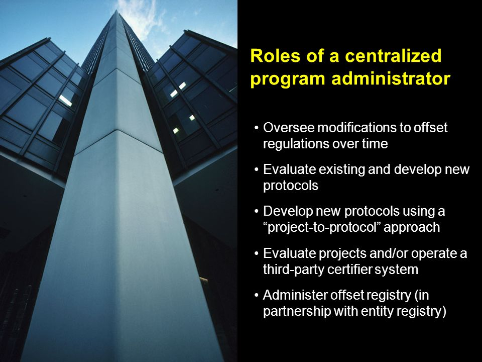 Roles of a centralized program administrator Oversee modifications to offset regulations over time Evaluate existing and develop new protocols Develop new protocols using a project-to-protocol approach Evaluate projects and/or operate a third-party certifier system Administer offset registry (in partnership with entity registry)