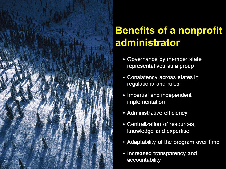Benefits of a nonprofit administrator Governance by member state representatives as a group Consistency across states in regulations and rules Impartial and independent implementation Administrative efficiency Centralization of resources, knowledge and expertise Adaptability of the program over time Increased transparency and accountability