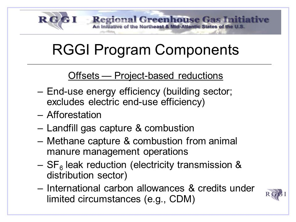 RGGI Program Components Offsets Project-based reductions –End-use energy efficiency (building sector; excludes electric end-use efficiency) –Afforestation –Landfill gas capture & combustion –Methane capture & combustion from animal manure management operations –SF 6 leak reduction (electricity transmission & distribution sector) –International carbon allowances & credits under limited circumstances (e.g., CDM)