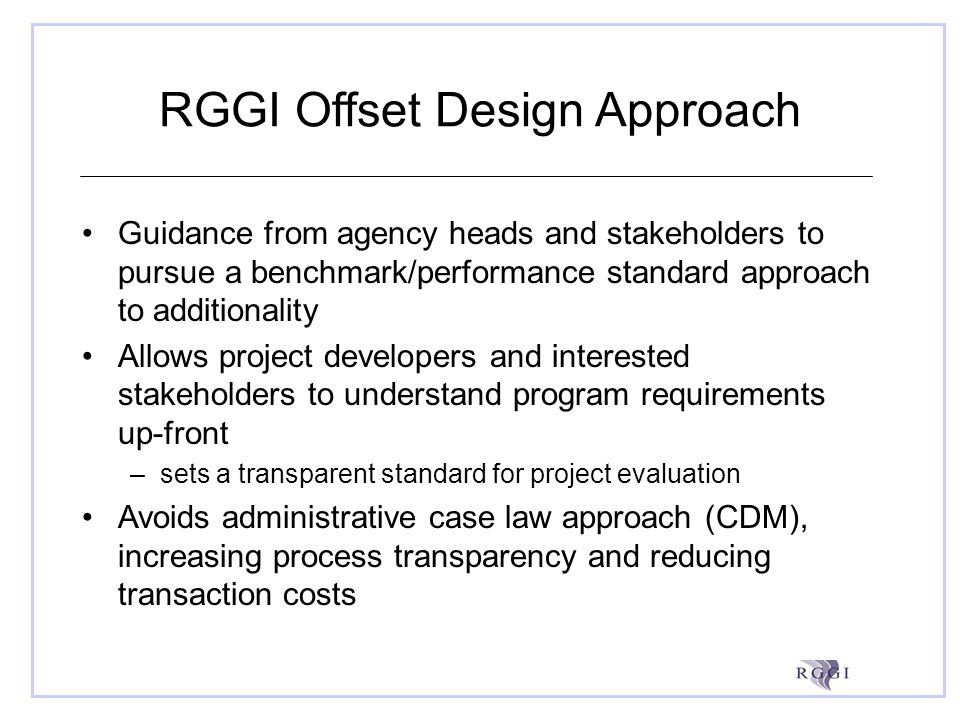 RGGI Offset Design Approach Guidance from agency heads and stakeholders to pursue a benchmark/performance standard approach to additionality Allows project developers and interested stakeholders to understand program requirements up-front –sets a transparent standard for project evaluation Avoids administrative case law approach (CDM), increasing process transparency and reducing transaction costs