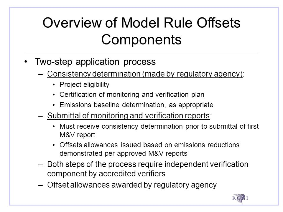 Overview of Model Rule Offsets Components Two-step application process –Consistency determination (made by regulatory agency): Project eligibility Certification of monitoring and verification plan Emissions baseline determination, as appropriate –Submittal of monitoring and verification reports: Must receive consistency determination prior to submittal of first M&V report Offsets allowances issued based on emissions reductions demonstrated per approved M&V reports –Both steps of the process require independent verification component by accredited verifiers –Offset allowances awarded by regulatory agency