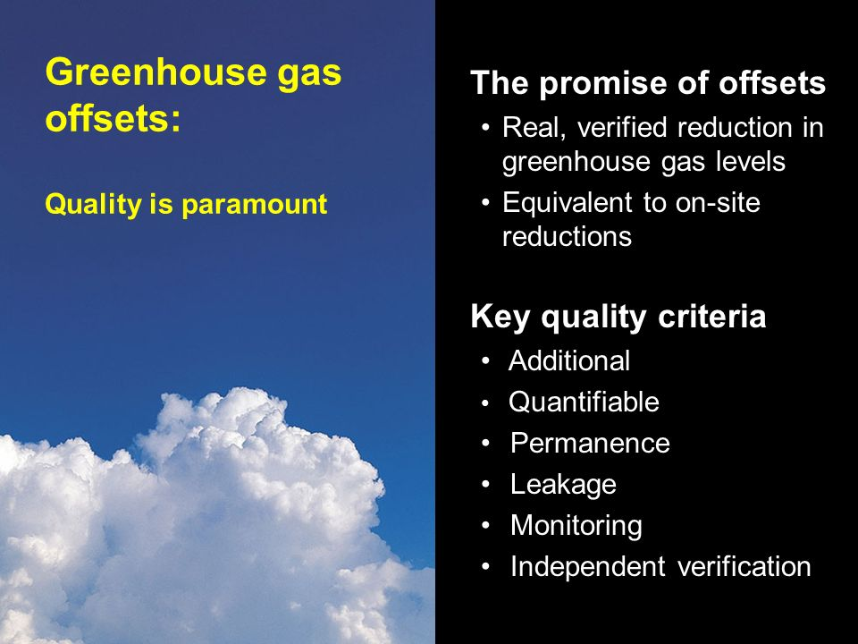 Greenhouse gas offsets: Quality is paramount The promise of offsets Real, verified reduction in greenhouse gas levels Equivalent to on-site reductions Key quality criteria Additional Quantifiable Permanence Leakage Monitoring Independent verification
