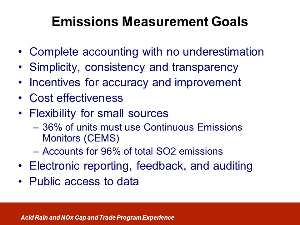 Acid Rain and NOx Cap and Trade Program Experience Emissions Measurement Goals Complete accounting with no underestimation Simplicity, consistency and