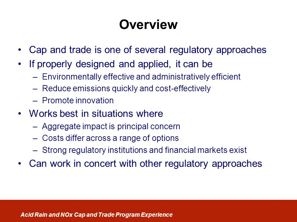 Acid Rain and NOx Cap and Trade Program Experience Overview Cap and trade is one of several regulatory approaches If properly designed and applied, it