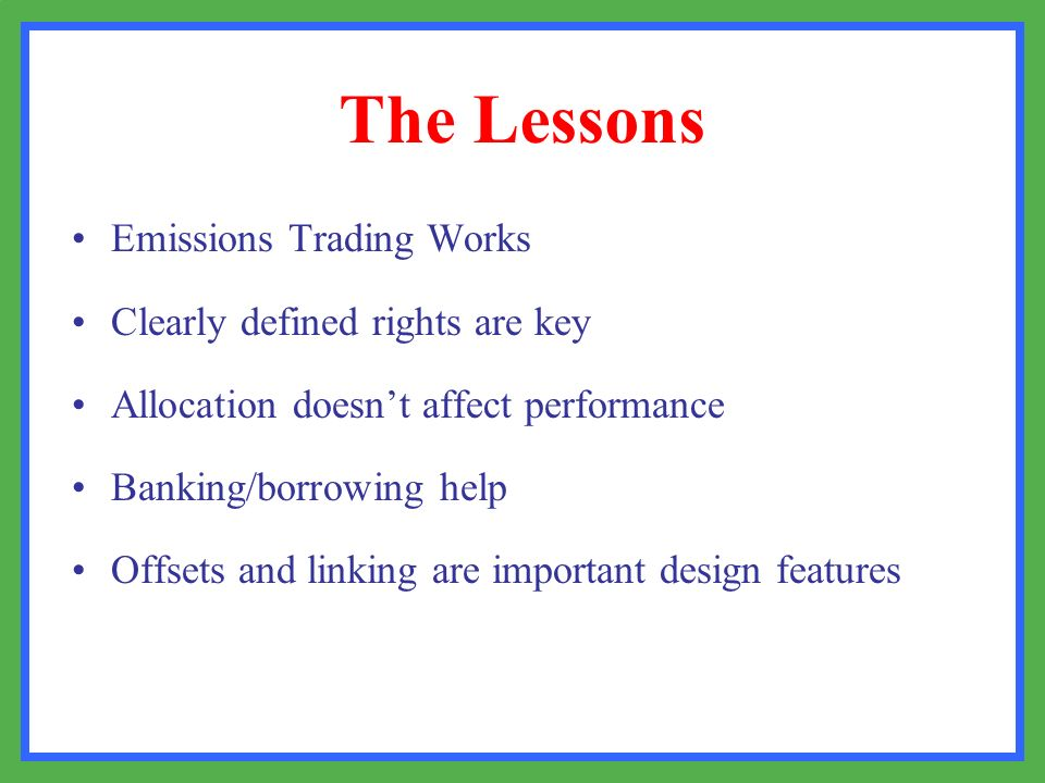 The Lessons Emissions Trading Works Clearly defined rights are key Allocation doesnt affect performance Banking/borrowing help Offsets and linking are