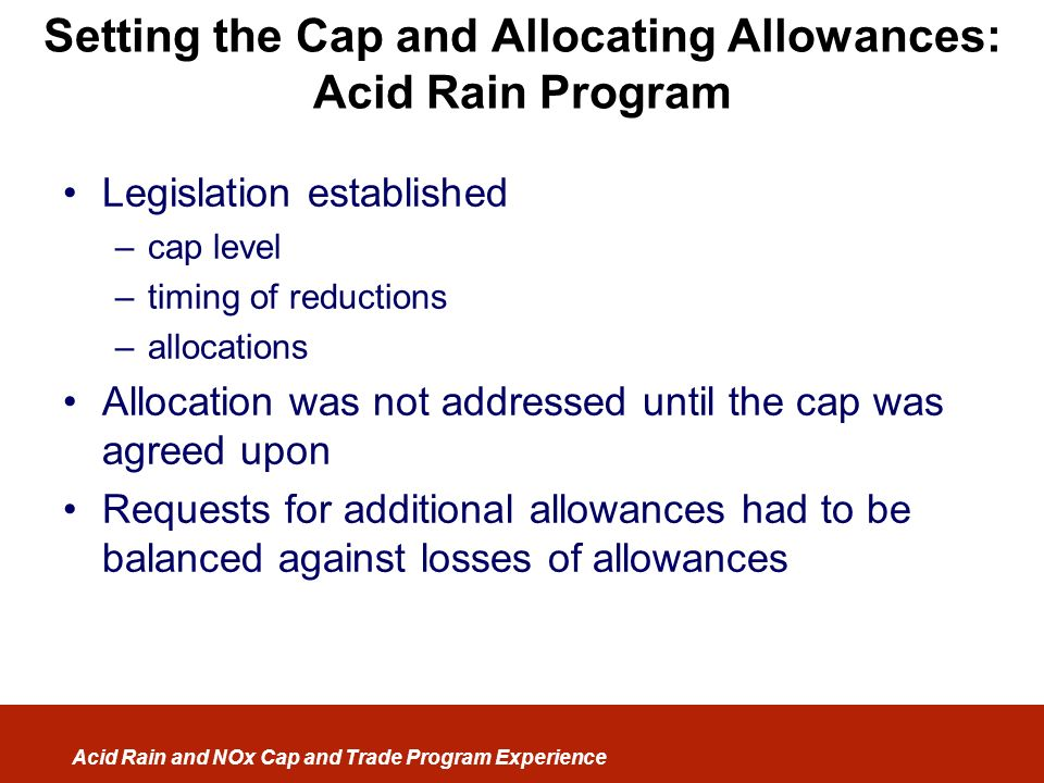 Acid Rain and NOx Cap and Trade Program Experience Setting the Cap and Allocating Allowances: Acid Rain Program Legislation established –cap level –ti