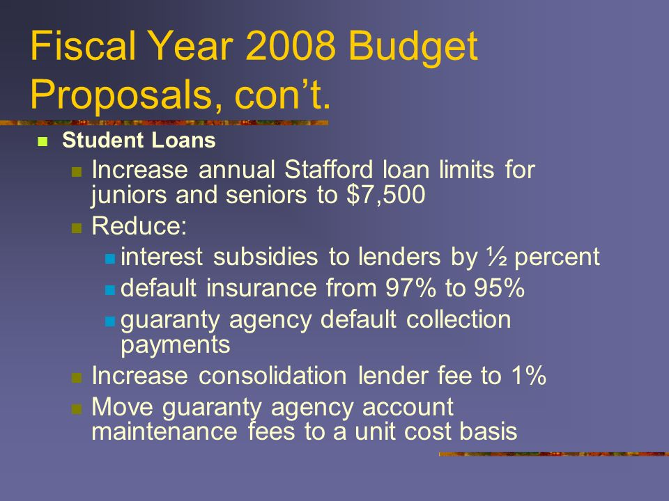 Fiscal Year 2008 Budget Proposals, cont. Student Loans Increase annual Stafford loan limits for juniors and seniors to $7,500 Reduce: interest subsidi