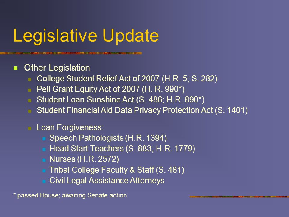 Legislative Update Other Legislation College Student Relief Act of 2007 (H.R. 5; S. 282) Pell Grant Equity Act of 2007 (H. R. 990*) Student Loan Sunsh