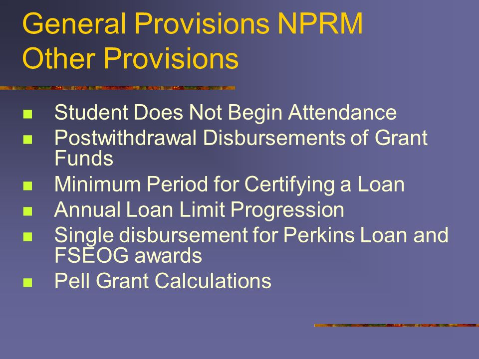 General Provisions NPRM Other Provisions Student Does Not Begin Attendance Postwithdrawal Disbursements of Grant Funds Minimum Period for Certifying a