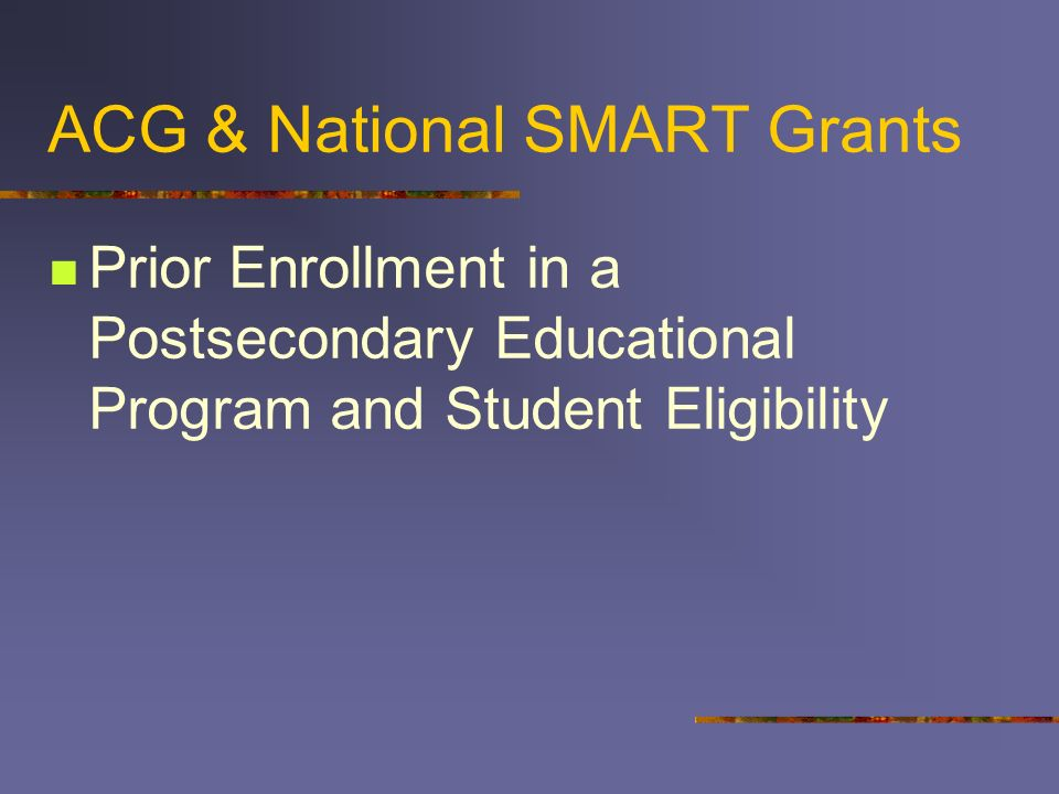 ACG & National SMART Grants Prior Enrollment in a Postsecondary Educational Program and Student Eligibility