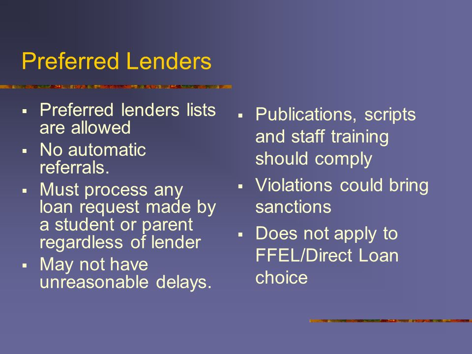Preferred Lenders Preferred lenders lists are allowed No automatic referrals. Must process any loan request made by a student or parent regardless of