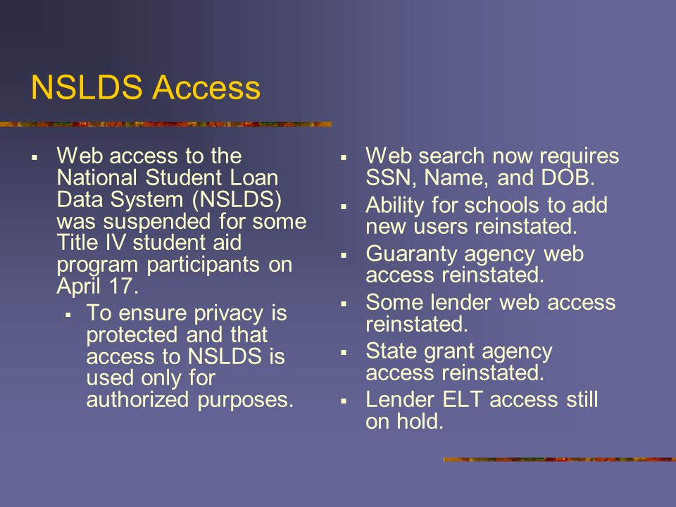 NSLDS Access Web access to the National Student Loan Data System (NSLDS) was suspended for some Title IV student aid program participants on April 17.