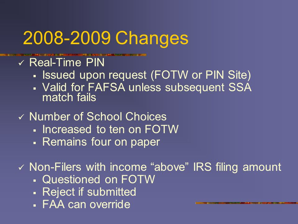 2008-2009 Changes Real-Time PIN Issued upon request (FOTW or PIN Site) Valid for FAFSA unless subsequent SSA match fails Number of School Choices Incr