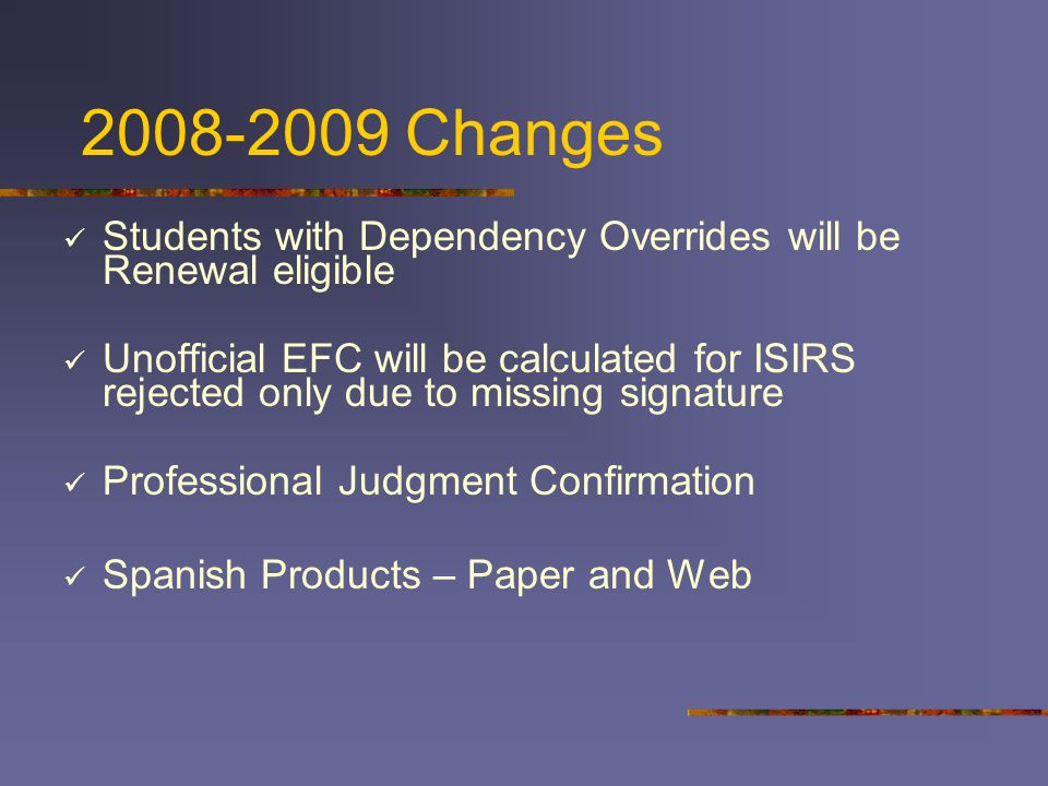 2008-2009 Changes Students with Dependency Overrides will be Renewal eligible Unofficial EFC will be calculated for ISIRS rejected only due to missing