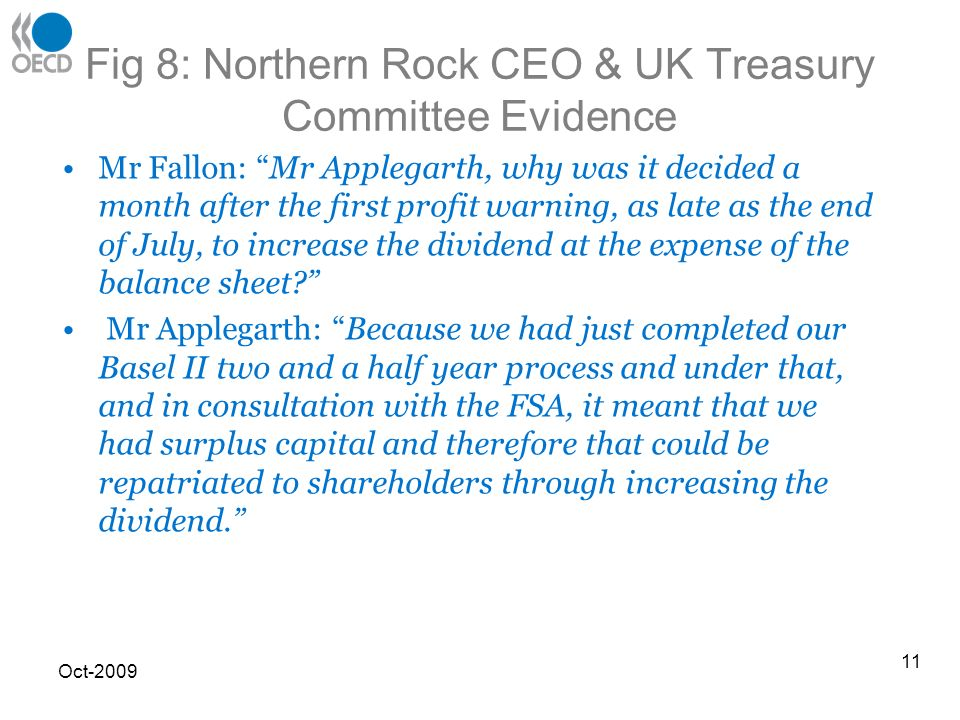 Fig 8: Northern Rock CEO & UK Treasury Committee Evidence Mr Fallon: Mr Applegarth, why was it decided a month after the first profit warning, as late as the end of July, to increase the dividend at the expense of the balance sheet.