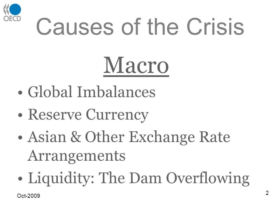 Causes of the Crisis Macro Global Imbalances Reserve Currency Asian & Other Exchange Rate Arrangements Liquidity: The Dam Overflowing Oct-2009 2