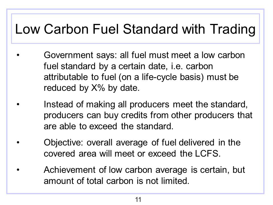 Low Carbon Fuel Standard with Trading Government says: all fuel must meet a low carbon fuel standard by a certain date, i.e. carbon attributable to fu