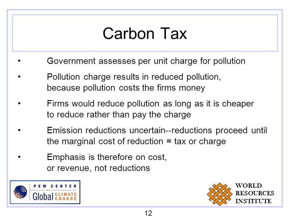 Carbon Tax Government assesses per unit charge for pollution Pollution charge results in reduced pollution, because pollution costs the firms money Firms would reduce pollution as long as it is cheaper to reduce rather than pay the charge Emission reductions uncertain--reductions proceed until the marginal cost of reduction = tax or charge Emphasis is therefore on cost, or revenue, not reductions 12 WORLD RESOURCES INSTITUTE