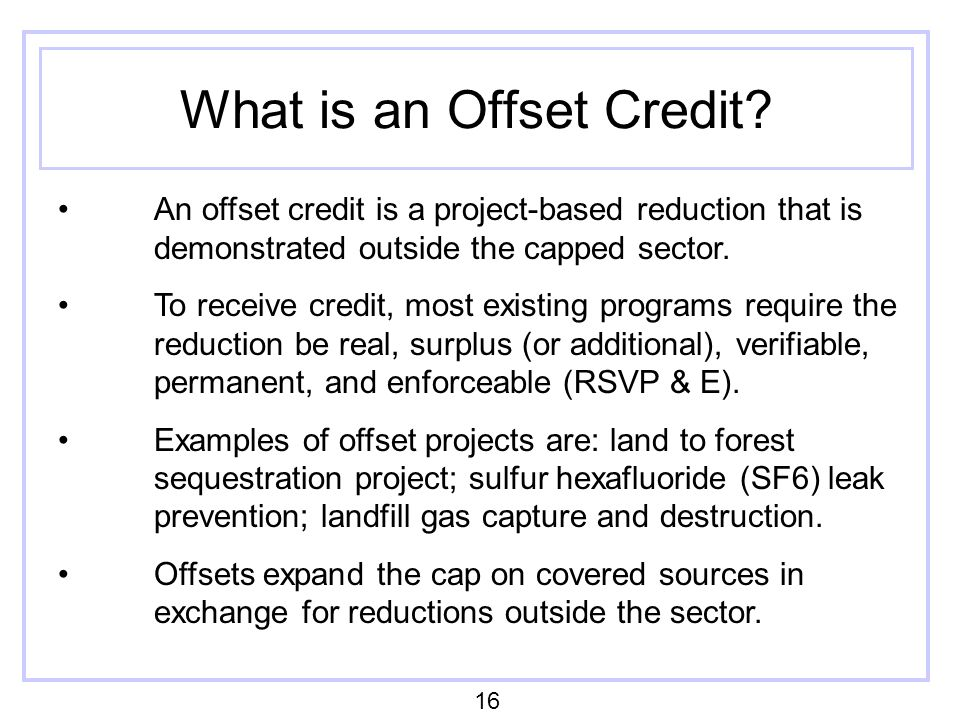 What is an Offset Credit? An offset credit is a project-based reduction that is demonstrated outside the capped sector. To receive credit, most existi