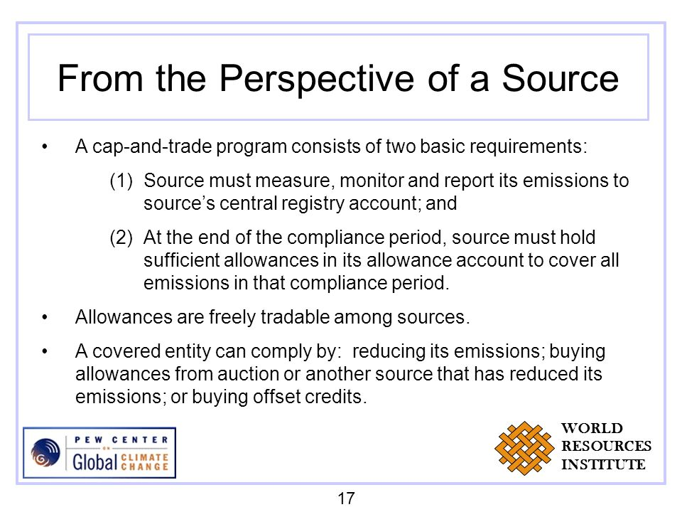From the Perspective of a Source A cap-and-trade program consists of two basic requirements: (1)Source must measure, monitor and report its emissions to sources central registry account; and (2)At the end of the compliance period, source must hold sufficient allowances in its allowance account to cover all emissions in that compliance period.