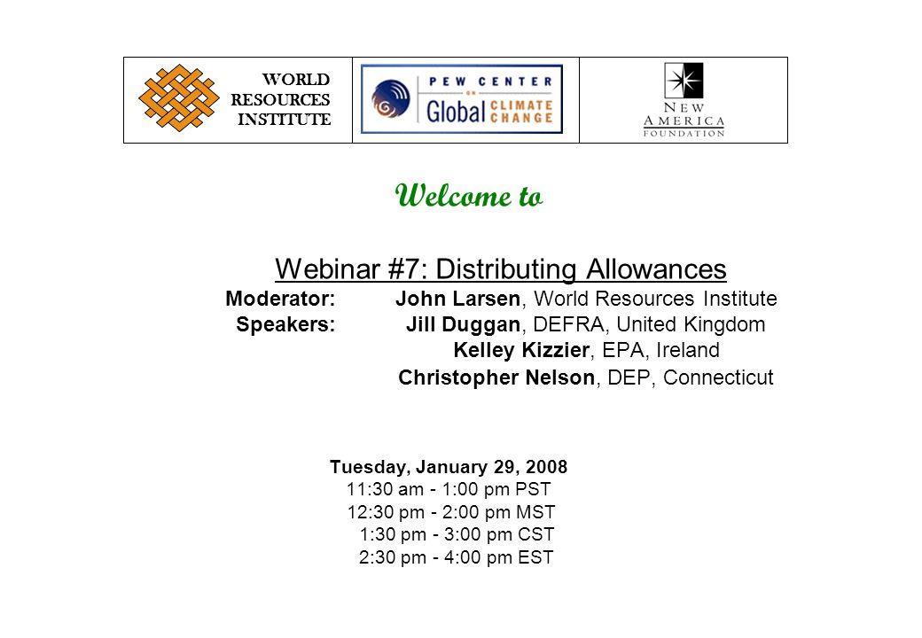 Webinar #7: Distributing Allowances Moderator:John Larsen, World Resources Institute Speakers:Jill Duggan, DEFRA, United Kingdom Kelley Kizzier, EPA, Ireland Christopher Nelson, DEP, Connecticut WORLD RESOURCES INSTITUTE Tuesday, January 29, 2008 11:30 am - 1:00 pm PST 12:30 pm - 2:00 pm MST 1:30 pm - 3:00 pm CST 2:30 pm - 4:00 pm EST Welcome to