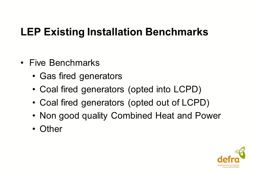 LEP Existing Installation Benchmarks Five Benchmarks Gas fired generators Coal fired generators (opted into LCPD) Coal fired generators (opted out of