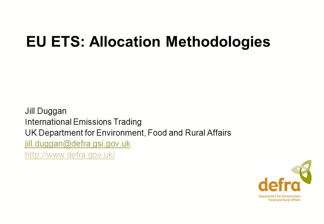 EU ETS: Allocation Methodologies Jill Duggan International Emissions Trading UK Department for Environment, Food and Rural Affairs jill.duggan@defra.gsi.gov.uk http://www.defra.gov.uk/