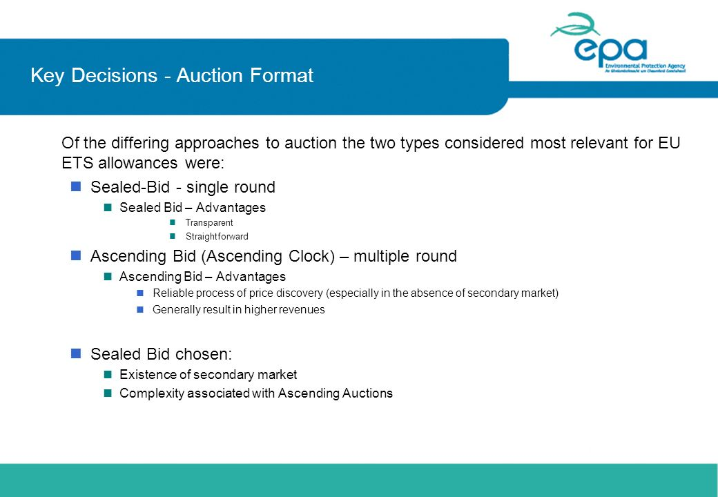 Key Decisions - Auction Format Of the differing approaches to auction the two types considered most relevant for EU ETS allowances were: nSealed-Bid -