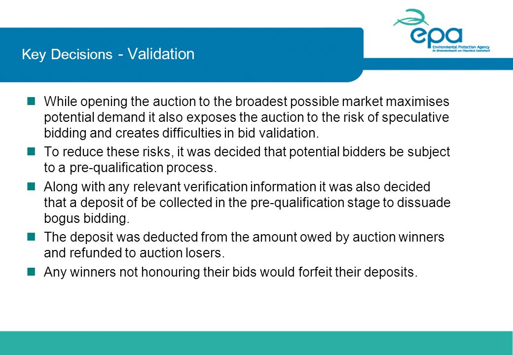 Key Decisions - Validation n While opening the auction to the broadest possible market maximises potential demand it also exposes the auction to the r