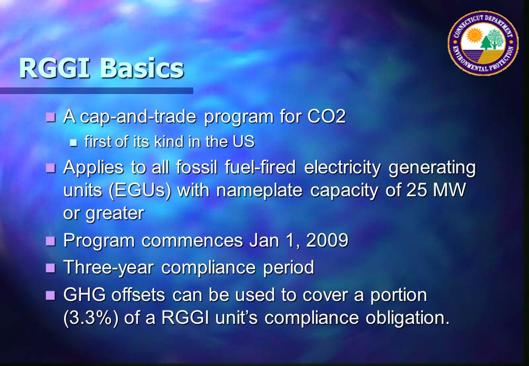 RGGI Basics A cap-and-trade program for CO2 A cap-and-trade program for CO2 first of its kind in the US first of its kind in the US Applies to all fossil fuel-fired electricity generating units (EGUs) with nameplate capacity of 25 MW or greater Applies to all fossil fuel-fired electricity generating units (EGUs) with nameplate capacity of 25 MW or greater Program commences Jan 1, 2009 Program commences Jan 1, 2009 Three-year compliance period Three-year compliance period GHG offsets can be used to cover a portion (3.3%) of a RGGI units compliance obligation.
