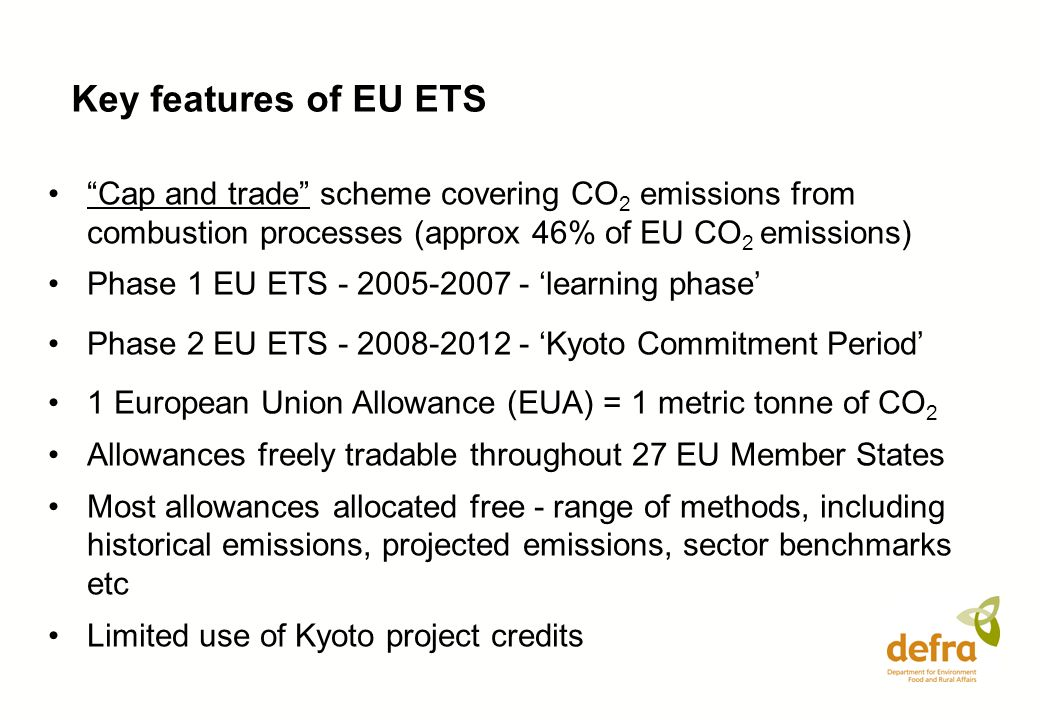 Key features of EU ETS Cap and trade scheme covering CO 2 emissions from combustion processes (approx 46% of EU CO 2 emissions) Phase 1 EU ETS - 2005-