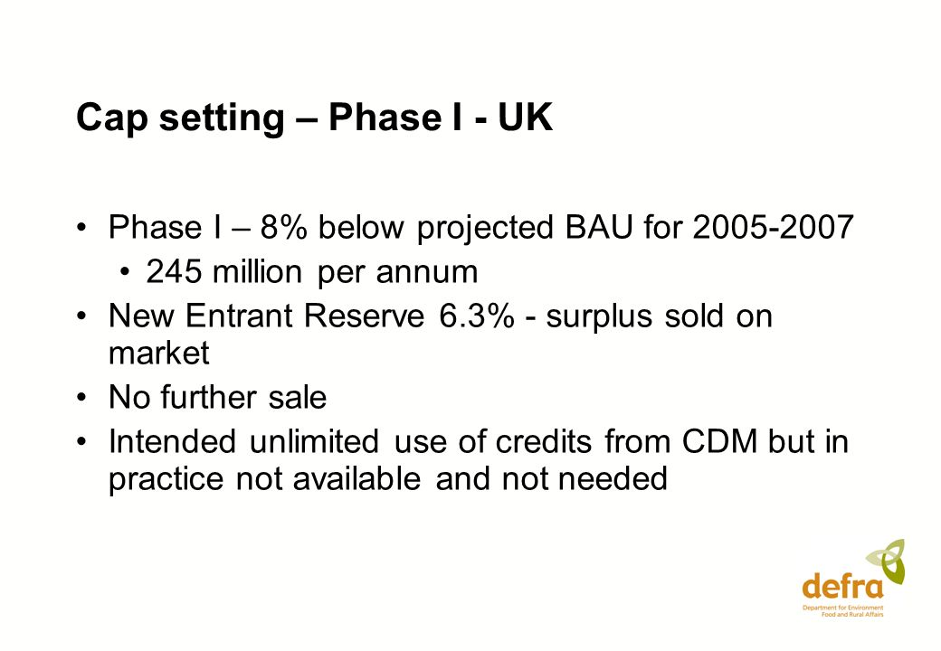 Cap setting – Phase I - UK Phase I – 8% below projected BAU for 2005-2007 245 million per annum New Entrant Reserve 6.3% - surplus sold on market No f