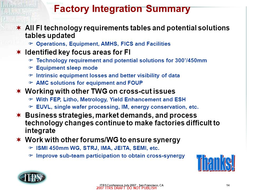 ITRS Conference July 2007, San Francisco, CA14 2007 ITRS DRAFT DO NOT PUBLISH Factory Integration Summary All FI technology requirements tables and po